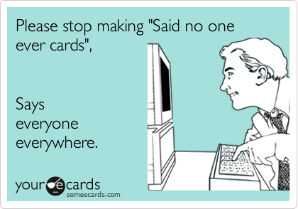 "Please stop making ""Said no one ever cards"",      Says everyone everywhere."