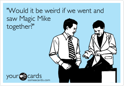 """""""Would it be weird if we went and saw Magic Mike together?"""""""
