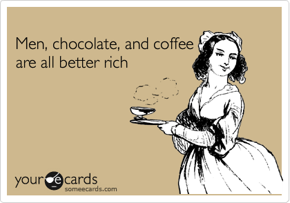 Men, chocolate, and coffee are all better rich