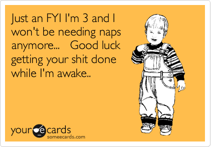 Just an FYI I'm 3 and I won't be needing naps anymore...   Good luck getting your shit done while I'm awake..