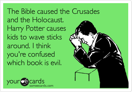 The Bible caused the Crusades  and the Holocaust.  Harry Potter causes  kids to wave sticks  around. I think you're confused  which book is evil.