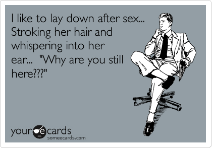 """I like to lay down after sex... Stroking her hair and  whispering into her  ear...  """"Why are you still here???"""""""