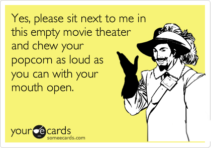 Yes, please sit next to me in this empty movie theater and chew your popcorn as loud as you can with your mouth open.