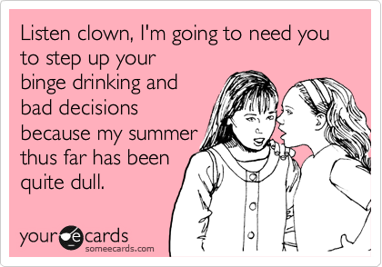 Listen clown, I'm going to need you to step up your binge drinking and bad decisions because my summerthus far has beenquite dull.