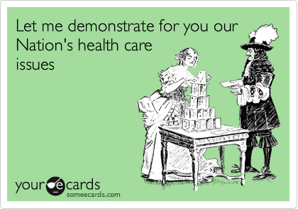 Let me demonstrate for you our Nation's health care issues