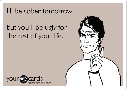 I'll be sober tomorrow,  but you'll be ugly for the rest of your life.