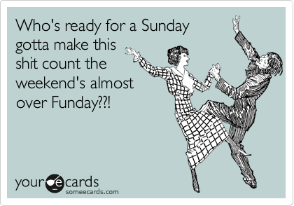 Who's ready for a Sunday  gotta make this  shit count the weekend's almost over Funday??!