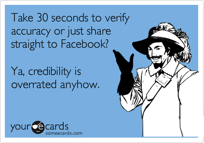 Take 30 seconds to verify accuracy or just share straight to Facebook?  Ya, credibility is overrated anyhow.