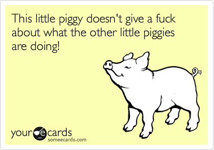 This little piggy doesn't give a fuck about what the other little piggies are doing!
