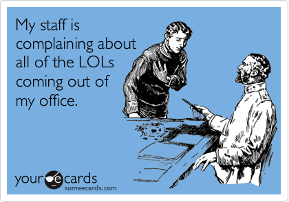 My staff is complaining about all of the LOLs coming out of my office.
