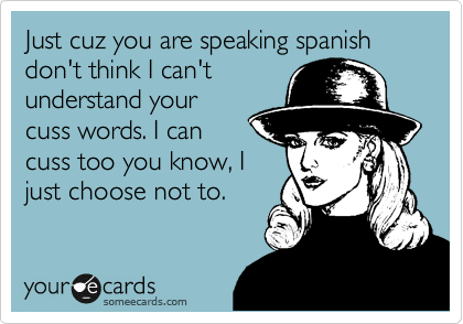 Just cuz you are speaking spanish don't think I can't understand your cuss words. I can cuss too you know, I just choose not to.
