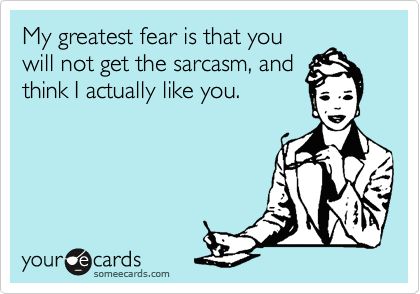 My greatest fear is that you will not get the sarcasm, and think I actually like you.