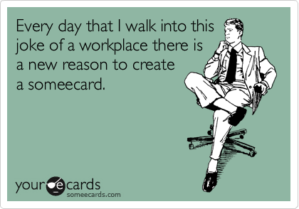 Every day that I walk into this joke of a workplace there is a new reason to create a someecard.