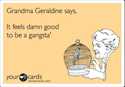 Grandma Geraldine says,  It feels damn good  to be a gangsta'