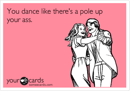 You dance like there's a pole up your ass.