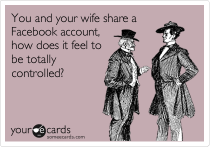 You and your wife share a Facebook account, how does it feel to be totally controlled?