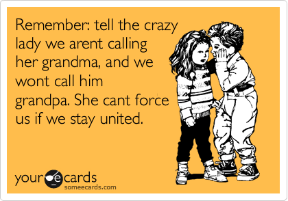 Remember: tell the crazy lady we arent calling her grandma, and we wont call him grandpa. She cant force us if we stay united.