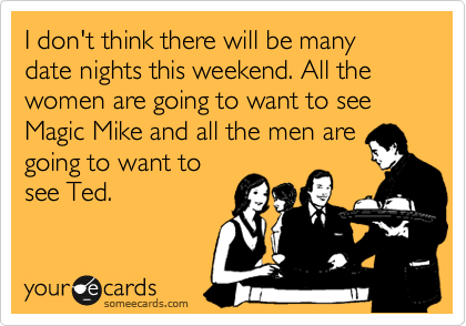 I don't think there will be many date nights this weekend. All the women are going to want to see Magic Mike and all the men are going to want to see Ted.