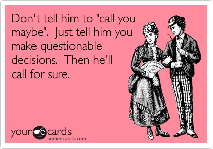 "Don't tell him to ""call you maybe"".  Just tell him you make questionable decisions.  Then he'll call for sure."