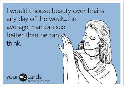 I would choose beauty over brains any day of the week...the average man can see better than he can think.