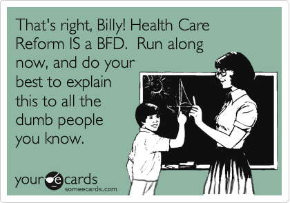 That's right, Billy! Health Care Reform IS a BFD.  Run along now, and do your best to explain this to all the dumb people you know.