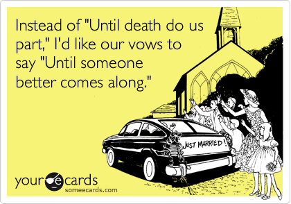 "Instead of ""Until death do us part,"" I'd like our vows to say ""Until someone better comes along."""