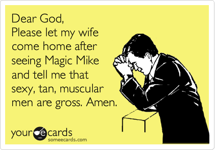 Dear God,  Please let my wife come home after seeing Magic Mike and tell me that sexy, tan, muscular  men are gross. Amen.