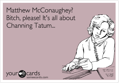 Matthew McConaughey?   Bitch, please! It's all about  Channing Tatum...