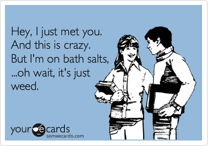 Hey, I just met you.  And this is crazy. But I'm on bath salts, ...oh wait, it's just weed.