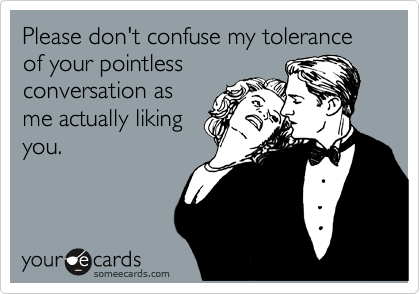 Please don't confuse my tolerance of your pointless conversation as me actually liking you.