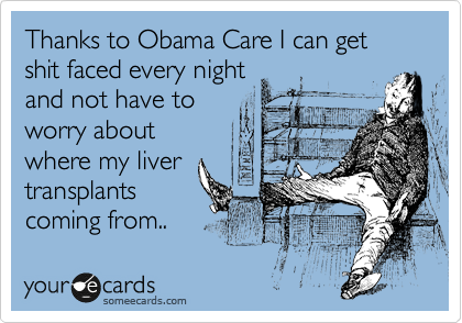 Thanks to Obama Care I can get shit faced every night and not have to  worry about where my liver transplants coming from..