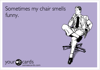 Sometimes my chair smells funny.
