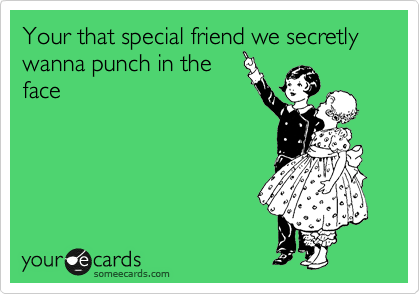Your that special friend we secretly wanna punch in the face