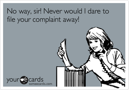 No way, sir! Never would I dare to file your complaint away!