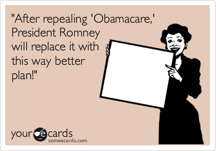 """After repealing 'Obamacare,' President Romney will replace it with this way better plan!"""
