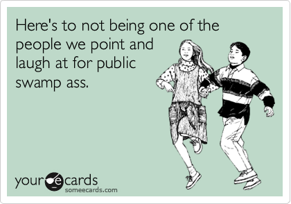 Here's to not being one of the people we point and laugh at for public swamp ass.