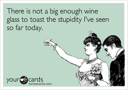 There is not a big enough wine glass to toast the stupidity I've seen so far today.