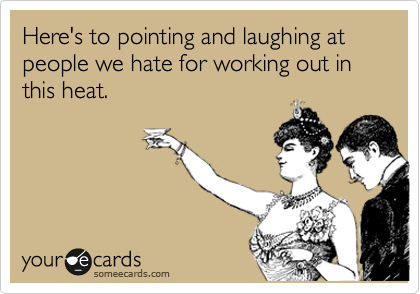 Here's to pointing and laughing at people we hate for working out in this heat.