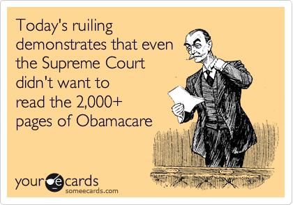 Today's ruiling demonstrates that even the Supreme Court  didn't want to read the 2,000+ pages of Obamacare
