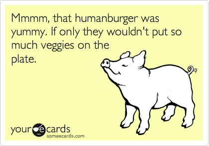 Mmmm, that humanburger was yummy. If only they wouldn't put so much veggies on the plate.