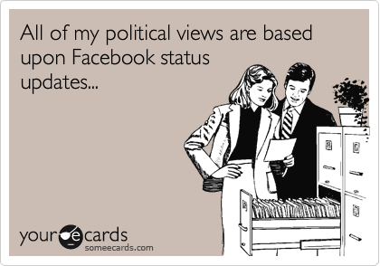 All of my political views are based upon Facebook status updates...