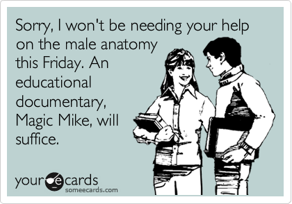 Sorry, I won't be needing your help on the male anatomy this Friday. An educational documentary, Magic Mike, will suffice.