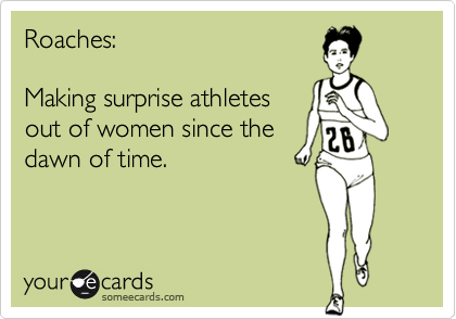 Roaches:  Making surprise athletes out of women since the dawn of time.
