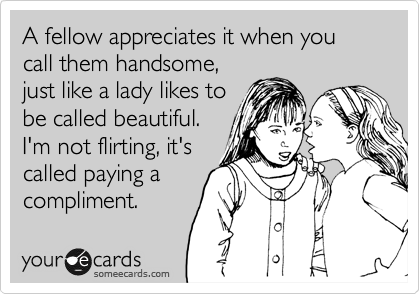 A fellow appreciates it when you call them handsome, just like a lady likes to be called beautiful. I'm not flirting, it's called paying a compliment.
