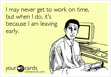 I may never get to work on time, but when I do, it's because I am leaving early.