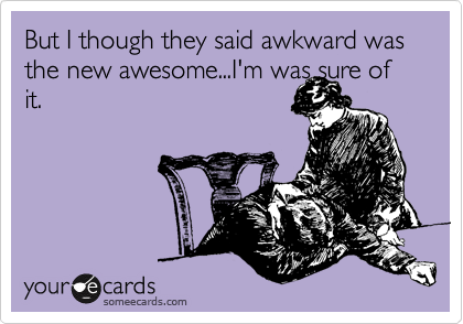 But I though they said awkward was the new awesome...I'm was sure of it.