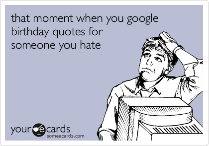 that moment when you google birthday quotes for someone you hate
