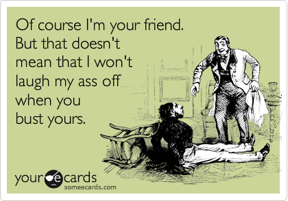 Of course I'm your friend. But that doesn't mean that I won't laugh my ass off when you bust yours.