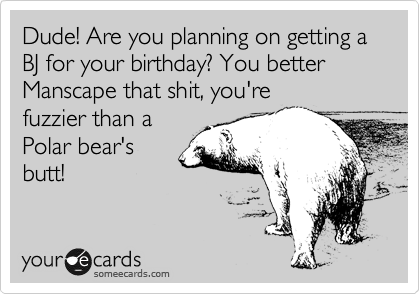 Dude! Are you planning on getting a BJ for your birthday? You better Manscape that shit, you're fuzzier than a Polar bear's butt!