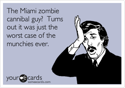 The Miami zombie  cannibal guy?  Turns out it was just the worst case of the  munchies ever.